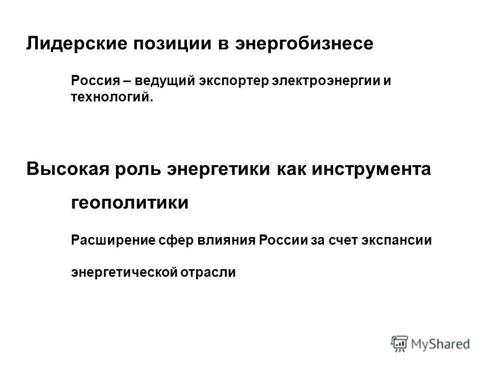 Лидерские позиции в энергобизнесе Россия – ведущий экспортер электроэнергии и технологий. Высокая роль энергетики как инструмента геополитики Расширение сфер влияния России за счет экспансии энергетической отрасли