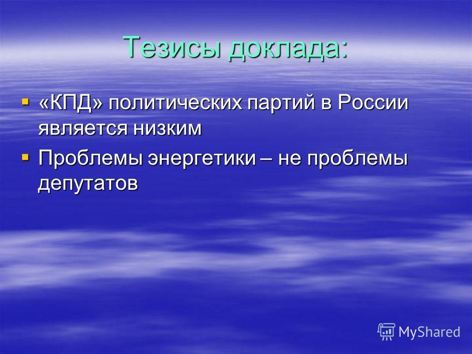 Тезисы доклада: «КПД» политических партий в России является низким «КПД» политических партий в России является низким Проблемы энергетики – не проблемы депутатов Проблемы энергетики – не проблемы депутатов