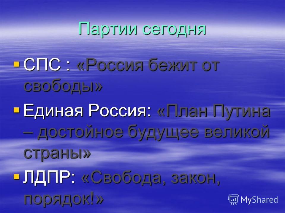 Партии сегодня СПС : «Россия бежит от свободы» СПС : «Россия бежит от свободы» Единая Россия: «План Путина – достойное будущее великой страны» Единая Россия: «План Путина – достойное будущее великой страны» ЛДПР: «Свобода, закон, порядок!» ЛДПР: «Сво