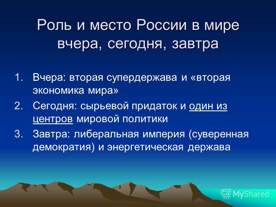 Роль и место России в мире вчера, сегодня, завтра 1.Вчера: вторая супердержава и «вторая экономика мира» 2.Сегодня: сырьевой придаток и один из центров мировой политики 3.Завтра: либеральная империя (суверенная демократия) и энергетическая держава