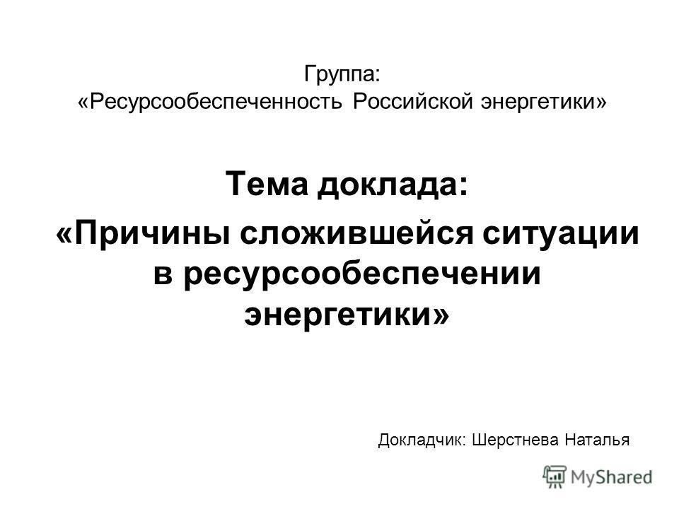 Группа: «Ресурсообеспеченность Российской энергетики» Тема доклада: «Причины сложившейся ситуации в ресурсообеспечении энергетики» Докладчик: Шерстнева Наталья