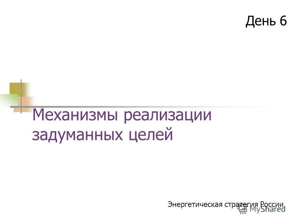 Механизмы реализации задуманных целей День 6 Энергетическая стратегия России