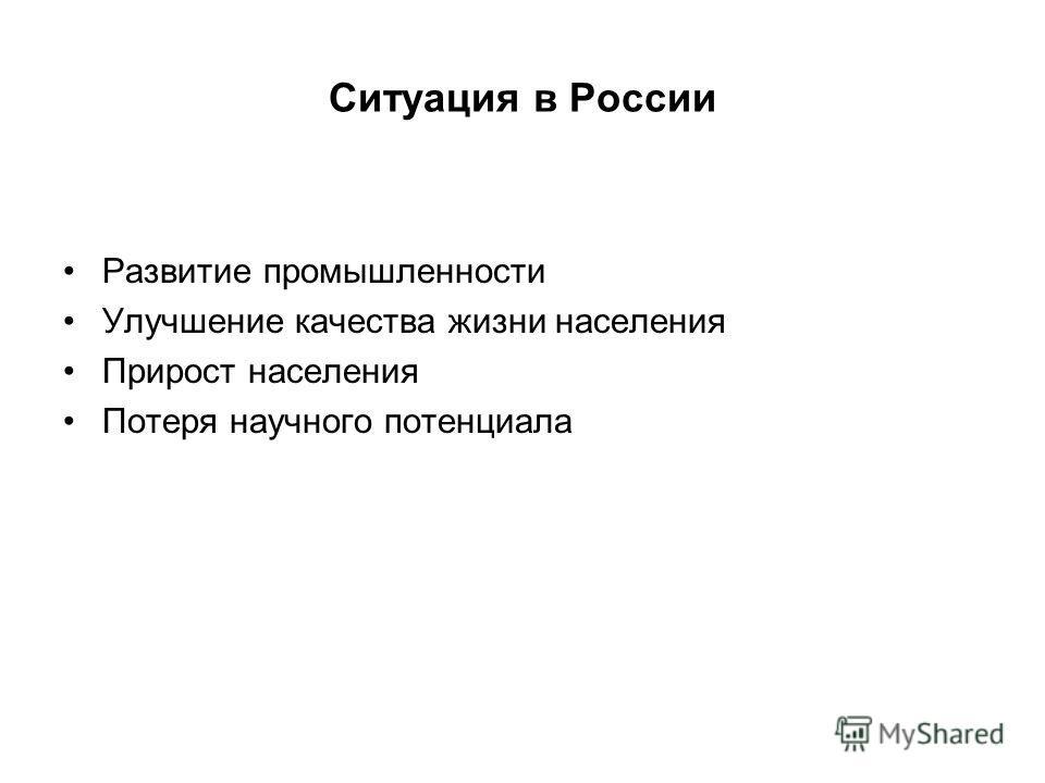 Ситуация в России Развитие промышленности Улучшение качества жизни населения Прирост населения Потеря научного потенциала