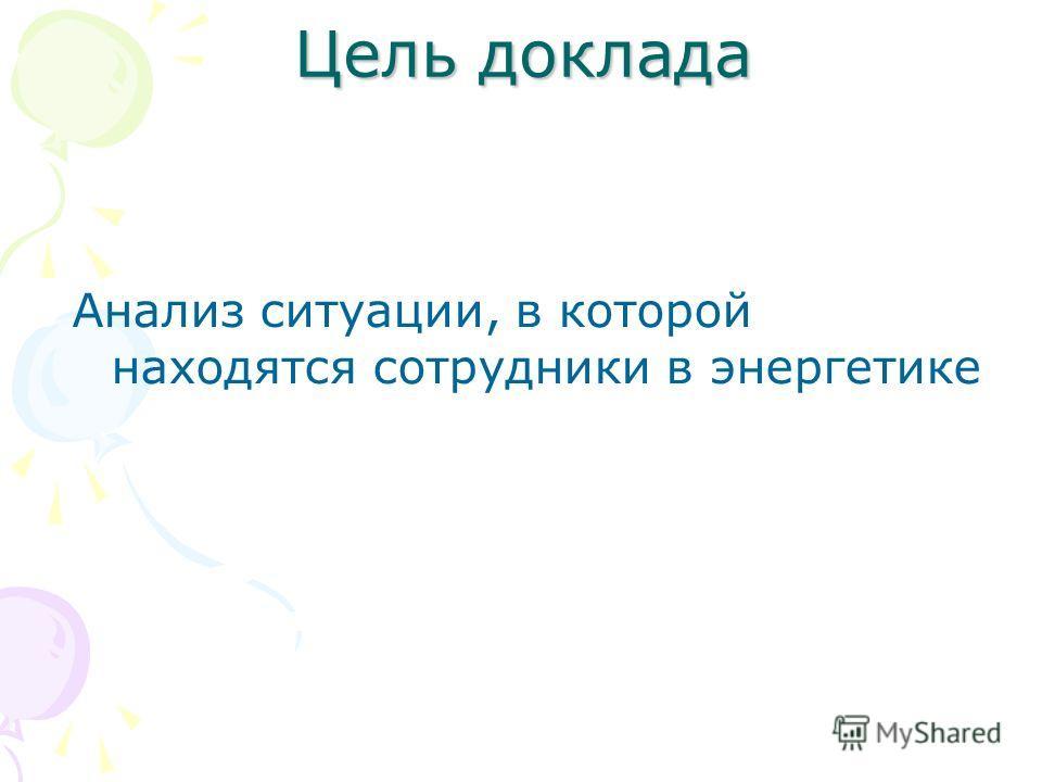 Цель доклада Анализ ситуации, в которой находятся сотрудники в энергетике