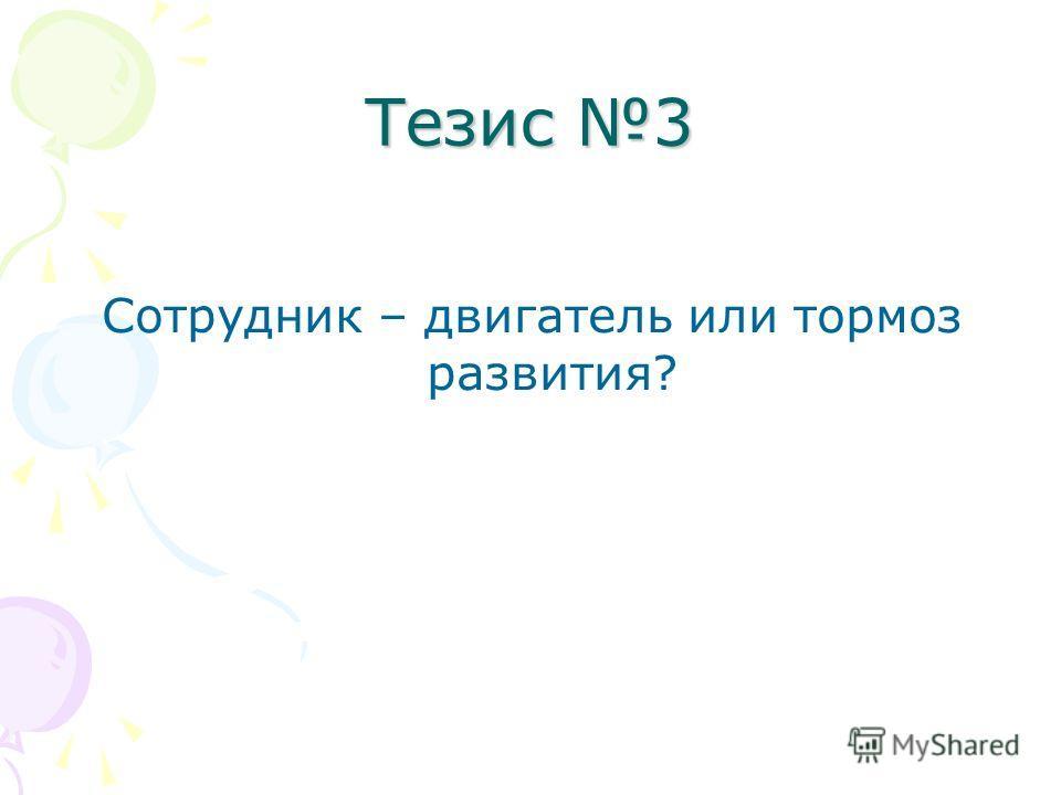 Тезис 3 Сотрудник – двигатель или тормоз развития?