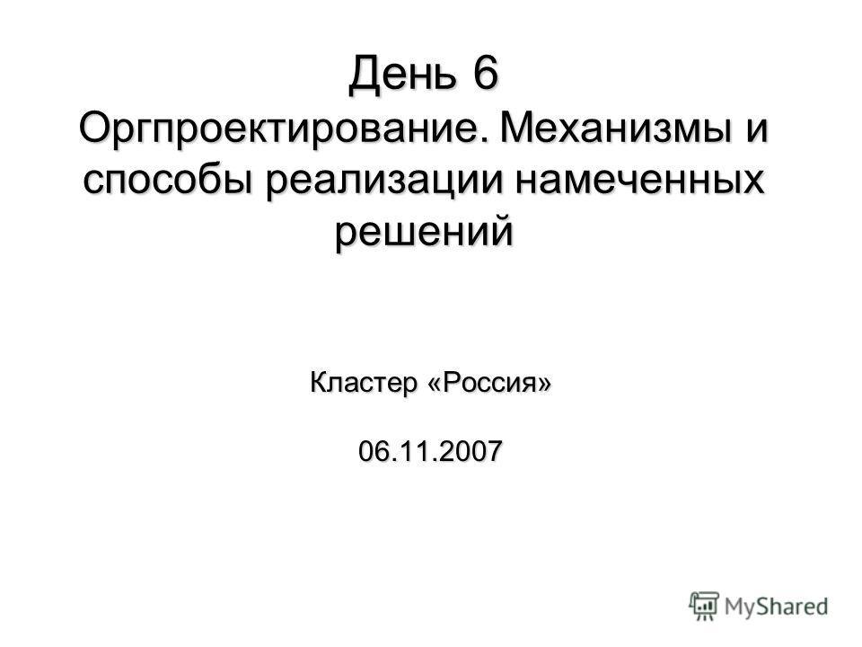 День 6 Оргпроектирование. Механизмы и способы реализации намеченных решений Кластер «Россия» 06.11.2007
