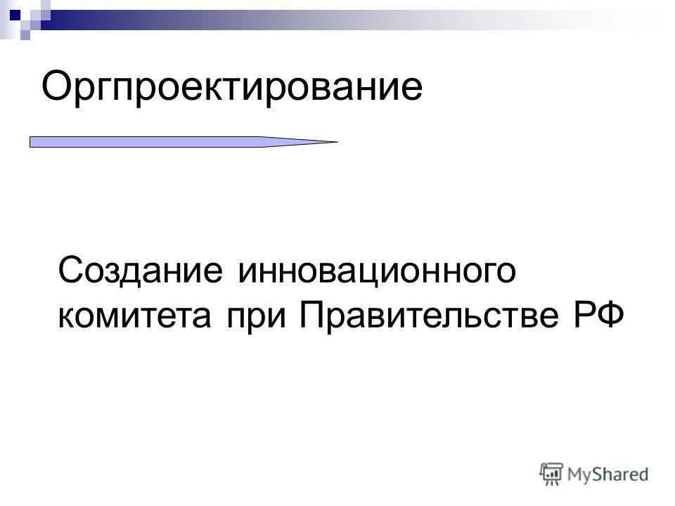 Оргпроектирование Создание инновационного комитета при Правительстве РФ