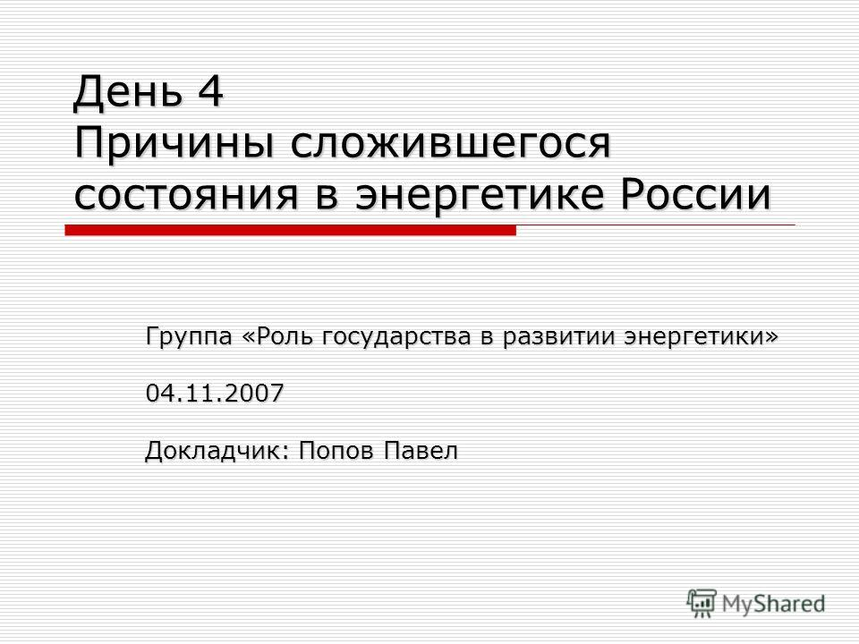 День 4 Причины сложившегося состояния в энергетике России Группа «Роль государства в развитии энергетики» 04.11.2007 Докладчик: Попов Павел