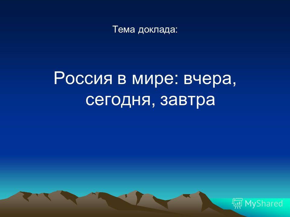 Тема доклада: Россия в мире: вчера, сегодня, завтра
