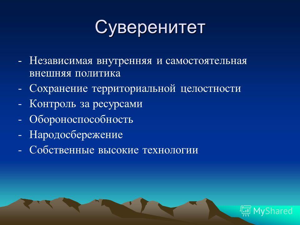 Суверенитет - Независимая внутренняя и самостоятельная внешняя политика -Сохранение территориальной целостности -Контроль за ресурсами -Обороноспособность -Народосбережение -Собственные высокие технологии