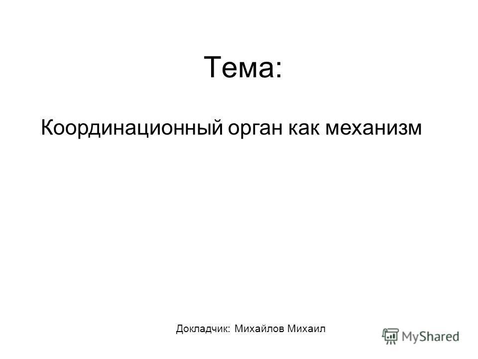 Тема: Докладчик: Михайлов Михаил Координационный орган как механизм