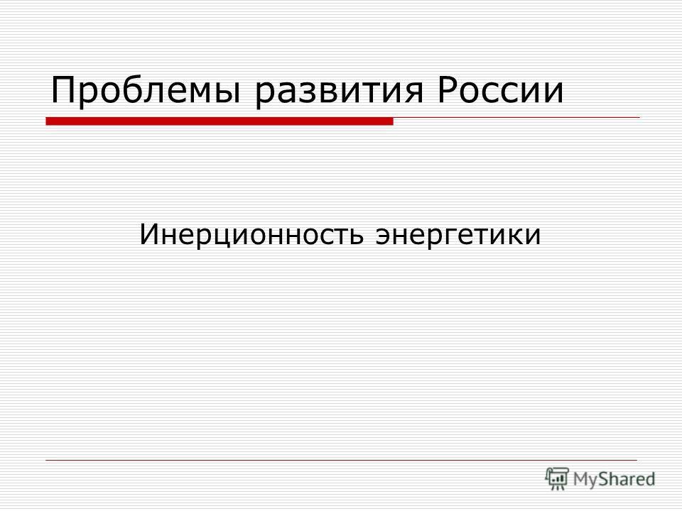 Проблемы развития России Инерционность энергетики