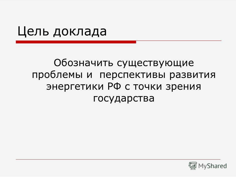 Цель доклада Обозначить существующие проблемы и перспективы развития энергетики РФ с точки зрения государства