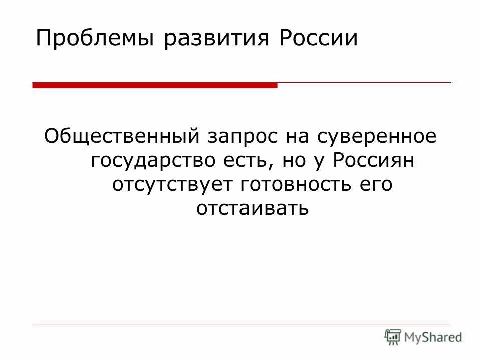 Проблемы развития России Общественный запрос на суверенное государство есть, но у Россиян отсутствует готовность его отстаивать