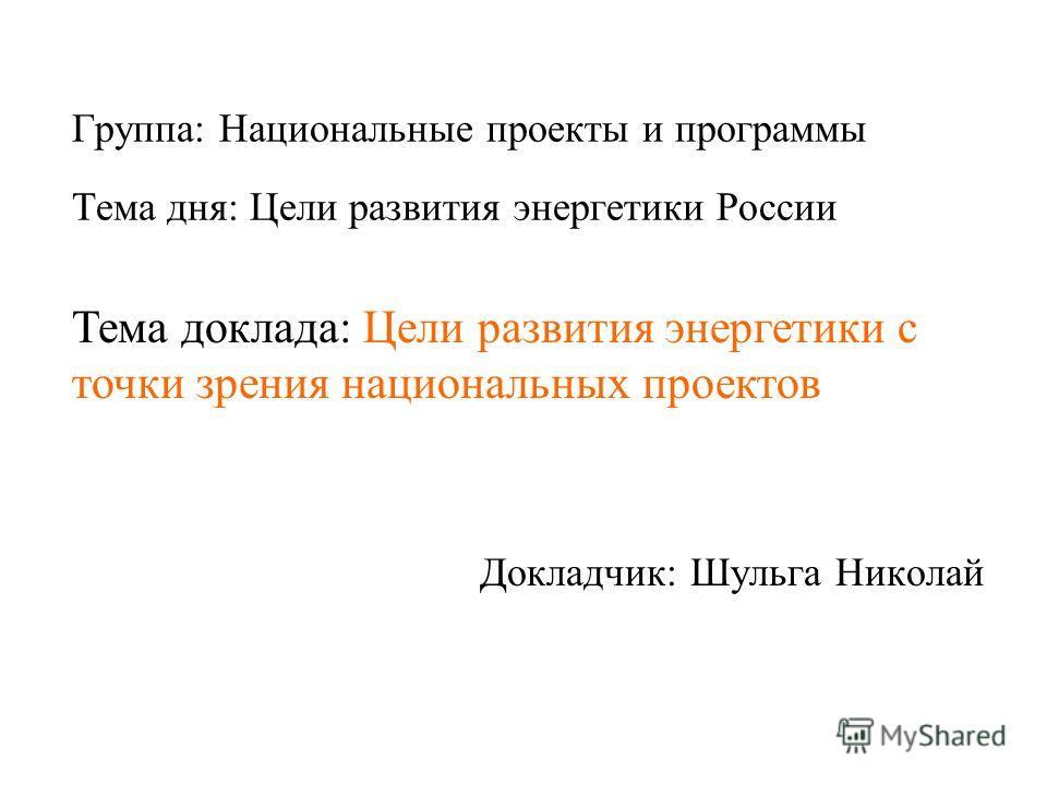 Группа: Национальные проекты и программы Докладчик: Шульга Николай Тема дня: Цели развития энергетики России Тема доклада: Цели развития энергетики с точки зрения национальных проектов