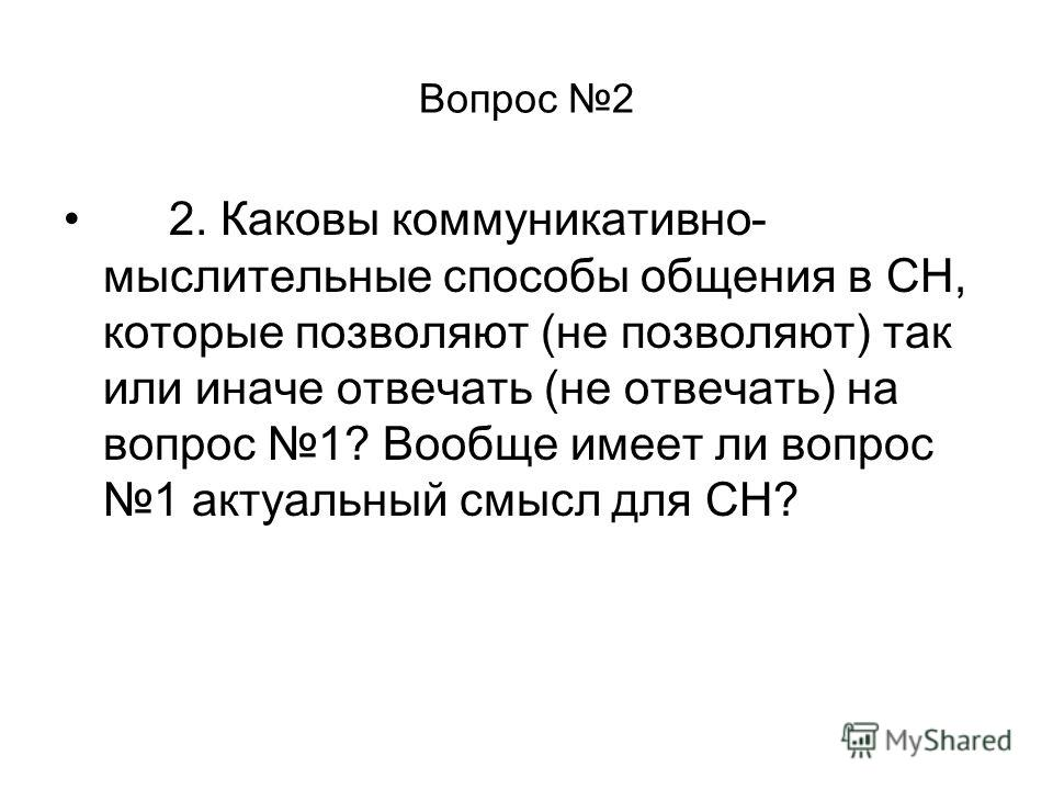 Вопрос 2 2. Каковы коммуникативно- мыслительные способы общения в СН, которые позволяют (не позволяют) так или иначе отвечать (не отвечать) на вопрос 1? Вообще имеет ли вопрос 1 актуальный смысл для СН?