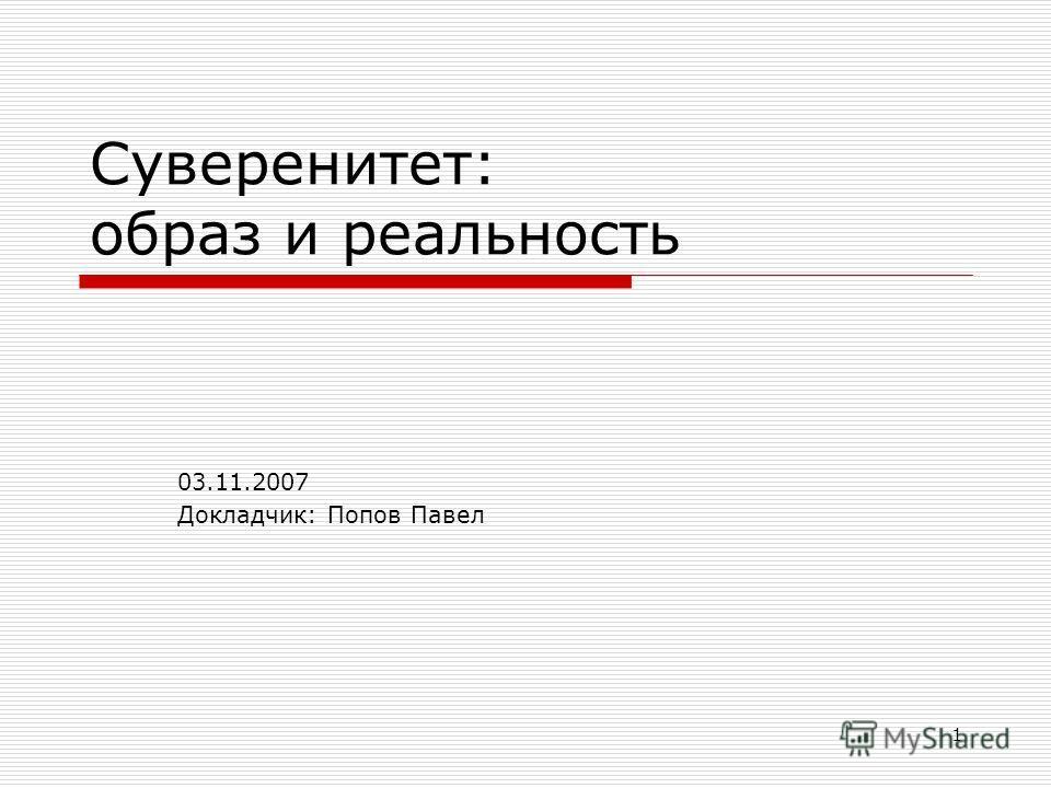 1 Суверенитет: образ и реальность 03.11.2007 Докладчик: Попов Павел
