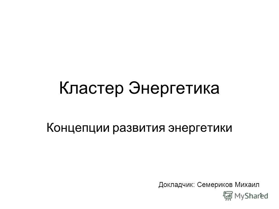 1 Кластер Энергетика Концепции развития энергетики Докладчик: Семериков Михаил