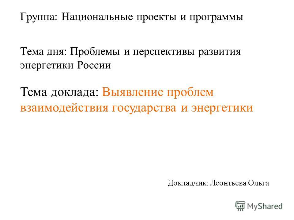 Группа: Национальные проекты и программы Докладчик: Леонтьева Ольга Тема дня: Проблемы и перспективы развития энергетики России Тема доклада: Выявление проблем взаимодействия государства и энергетики