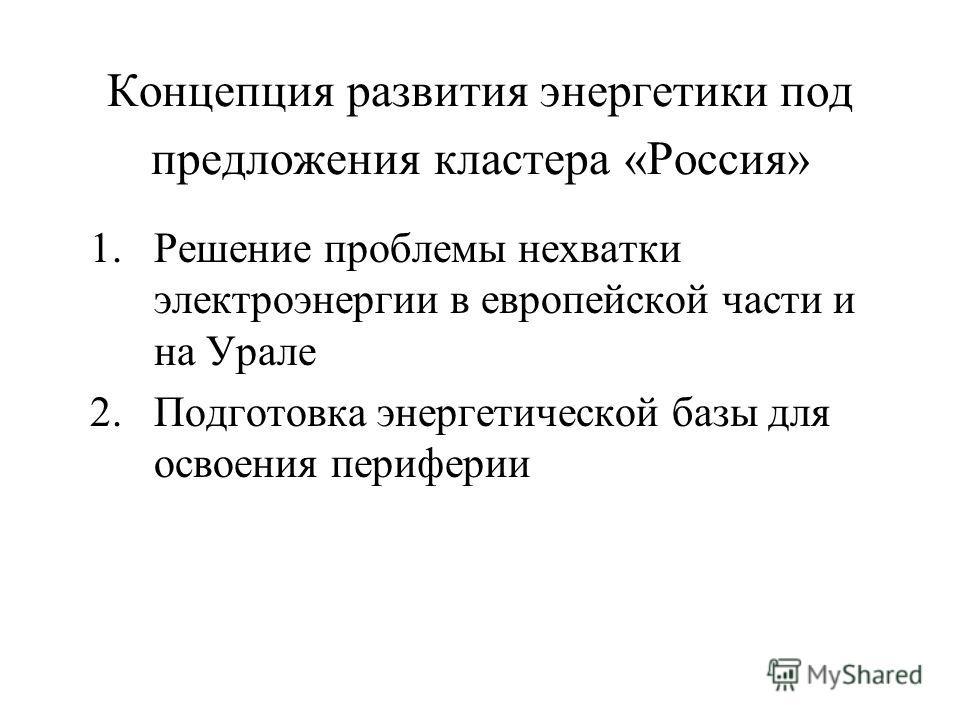Концепция развития энергетики под предложения кластера «Россия» 1.Решение проблемы нехватки электроэнергии в европейской части и на Урале 2.Подготовка энергетической базы для освоения периферии
