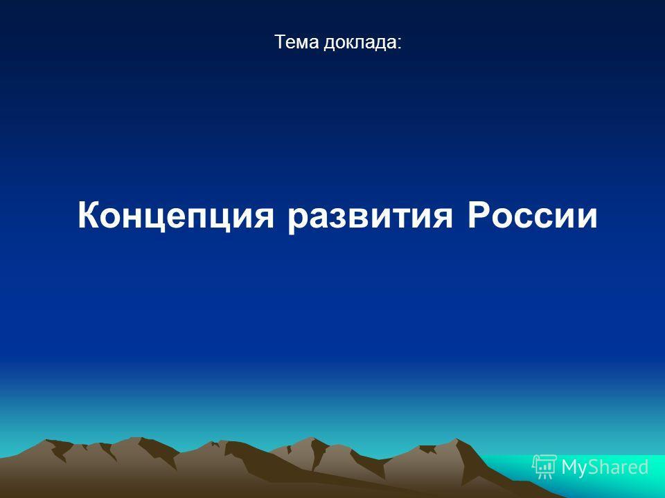 Тема доклада: Концепция развития России
