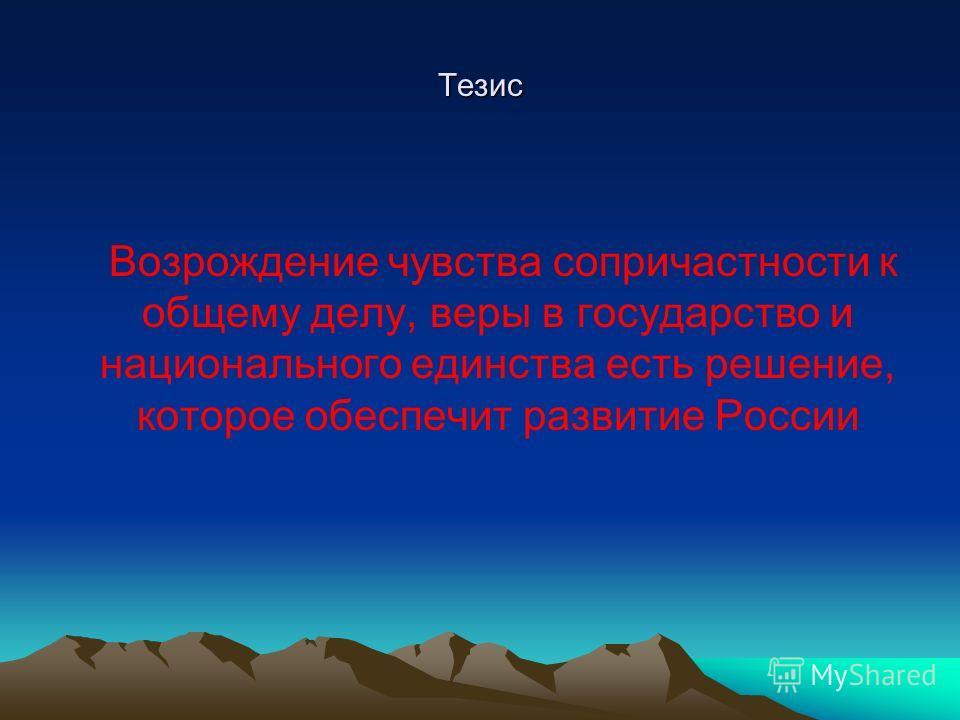 Тезис Возрождение чувства сопричастности к общему делу, веры в государство и национального единства есть решение, которое обеспечит развитие России