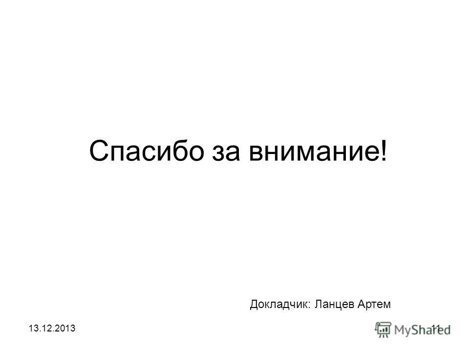 13.12.201311 Спасибо за внимание! Докладчик: Ланцев Артем