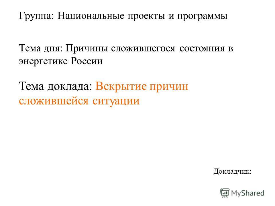 Группа: Национальные проекты и программы Докладчик: Тема дня: Причины сложившегося состояния в энергетике России Тема доклада: Вскрытие причин сложившейся ситуации