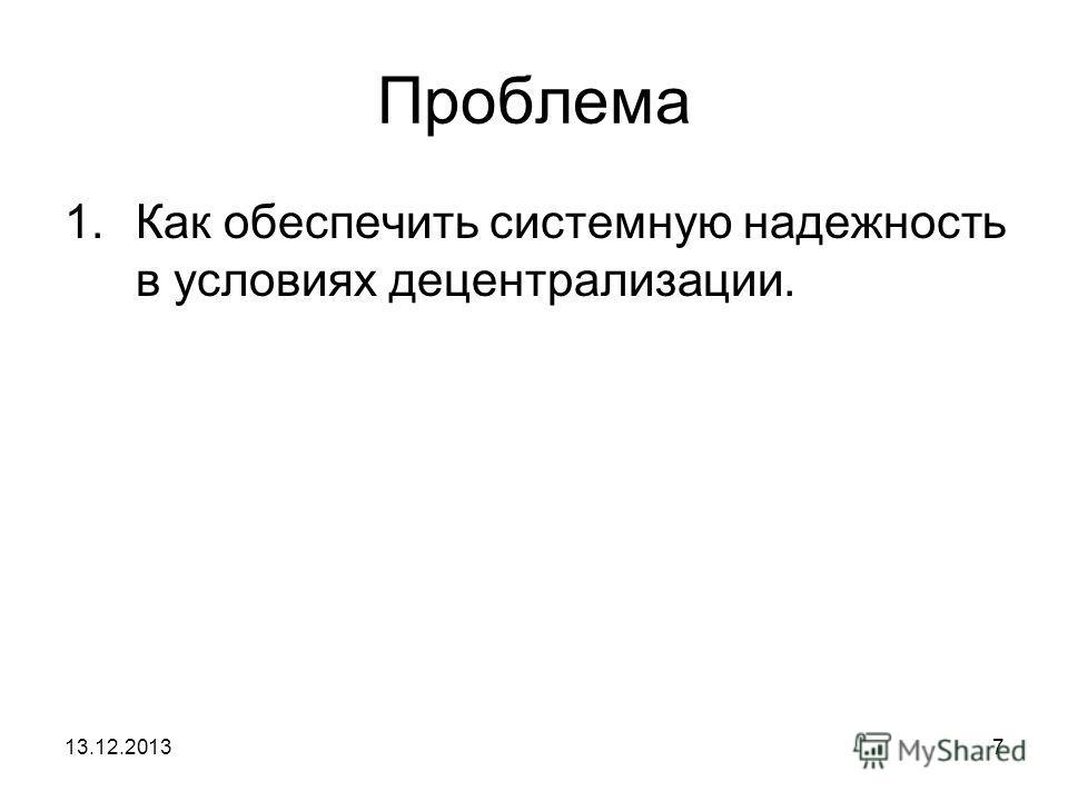 13.12.20137 Проблема 1.Как обеспечить системную надежность в условиях децентрализации.