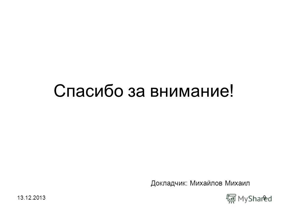 13.12.20139 Спасибо за внимание! Докладчик: Михайлов Михаил