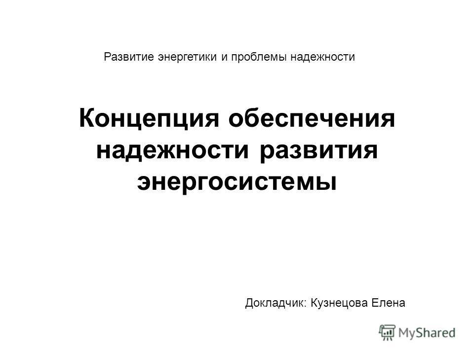 Концепция обеспечения надежности развития энергосистемы Докладчик: Кузнецова Елена Развитие энергетики и проблемы надежности