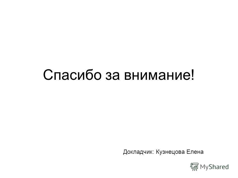 Спасибо за внимание! Докладчик: Кузнецова Елена