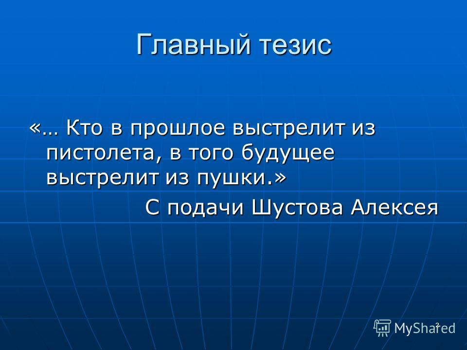 2 Главный тезис «… Кто в прошлое выстрелит из пистолета, в того будущее выстрелит из пушки.» С подачи Шустова Алексея