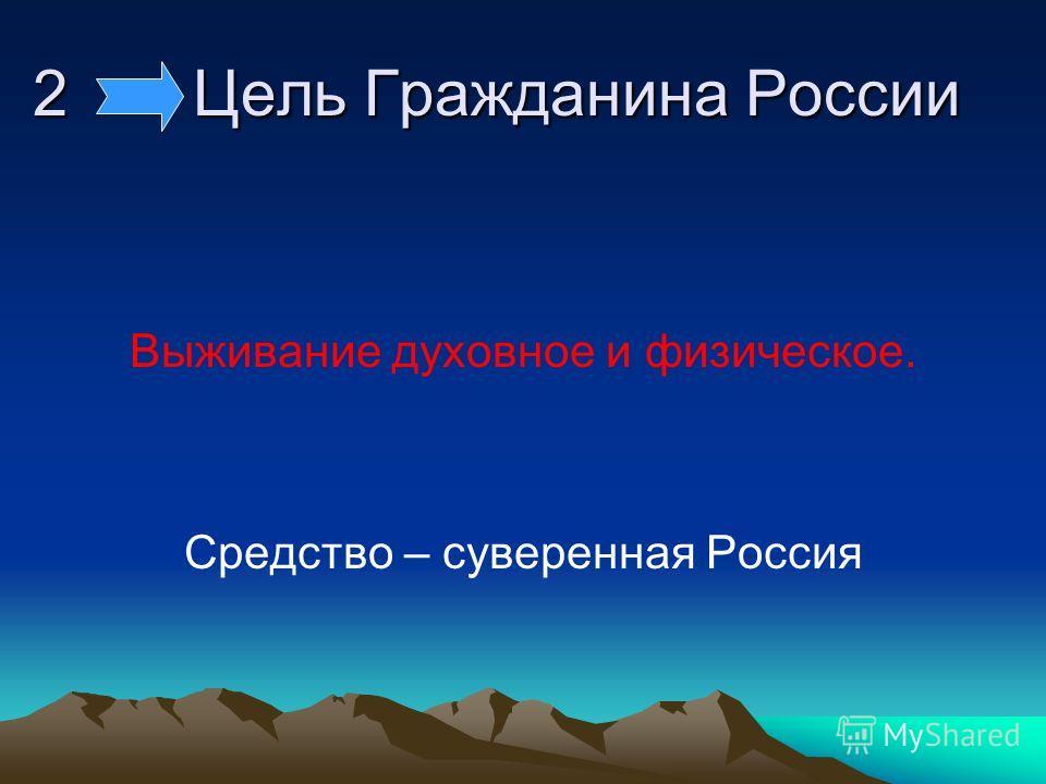 2 Цель Гражданина России Выживание духовное и физическое. Средство – суверенная Россия