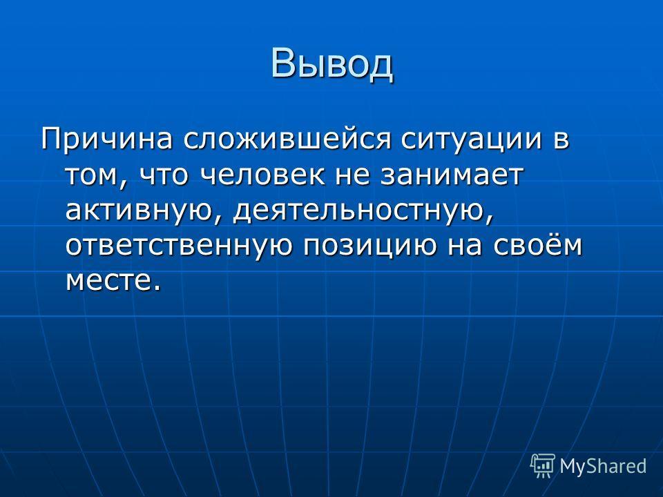 Вывод Причина сложившейся ситуации в том, что человек не занимает активную, деятельностную, ответственную позицию на своём месте.