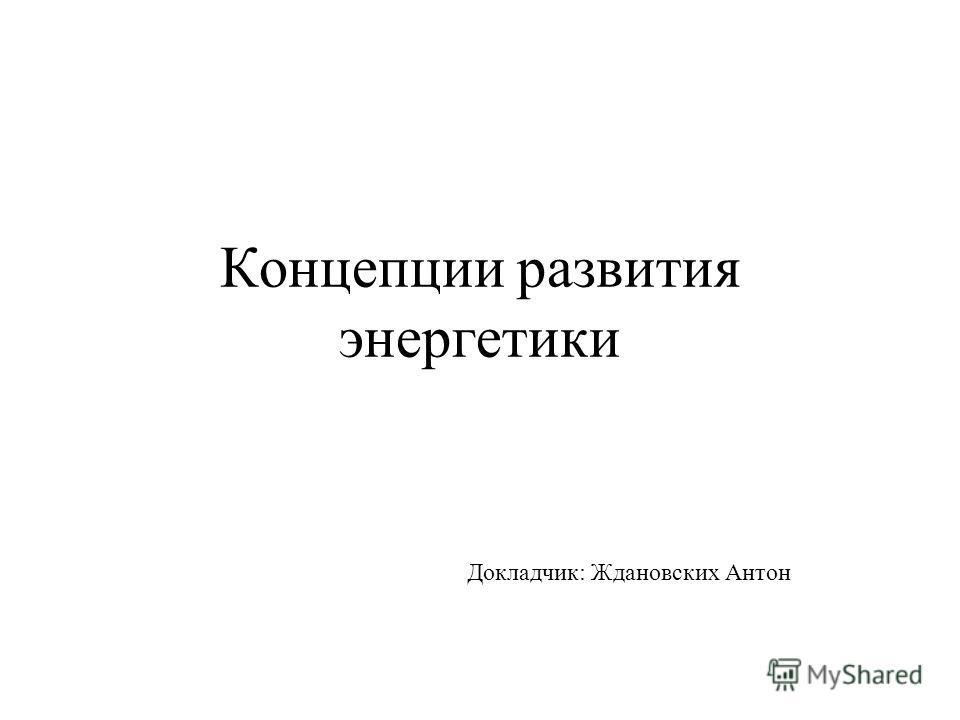 Концепции развития энергетики Докладчик: Ждановских Антон