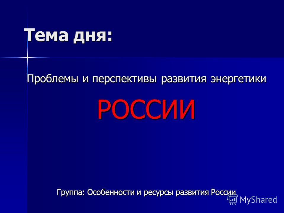 Тема дня: Проблемы и перспективы развития энергетики РОССИИ Группа: Особенности и ресурсы развития России