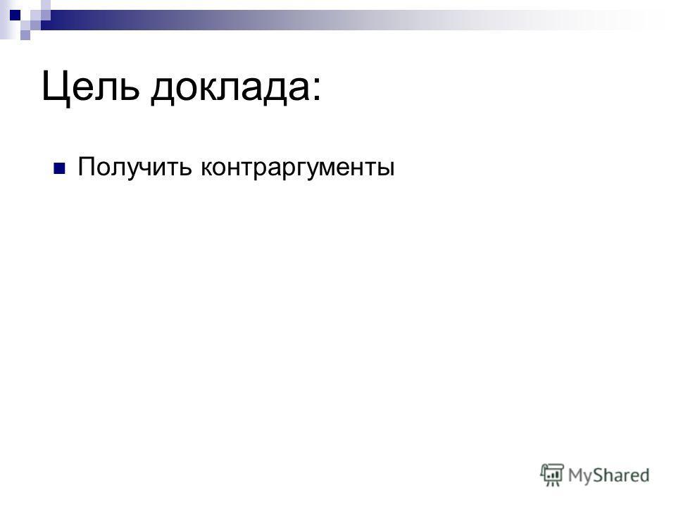 Цель доклада: Получить контраргументы
