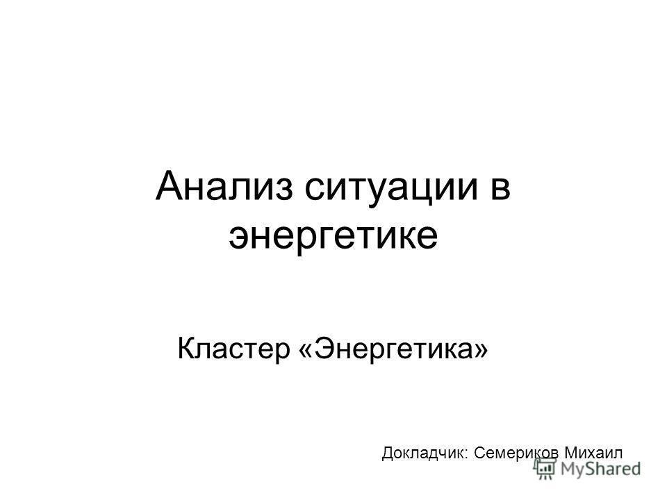 Анализ ситуации в энергетике Кластер «Энергетика» Докладчик: Семериков Михаил