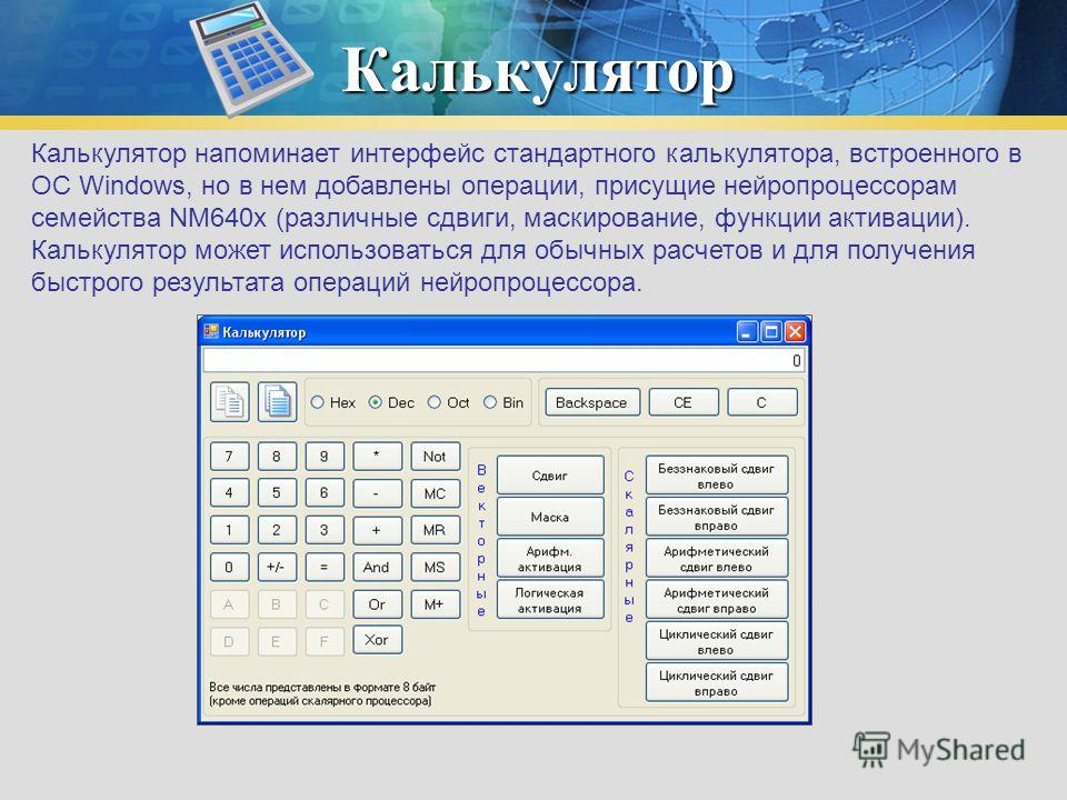 Калькулятор Калькулятор напоминает интерфейс стандартного калькулятора, встроенного в ОС Windows, но в нем добавлены операции, присущие нейропроцессорам семейства NM640x (различные сдвиги, маскирование, функции активации). Калькулятор может использов