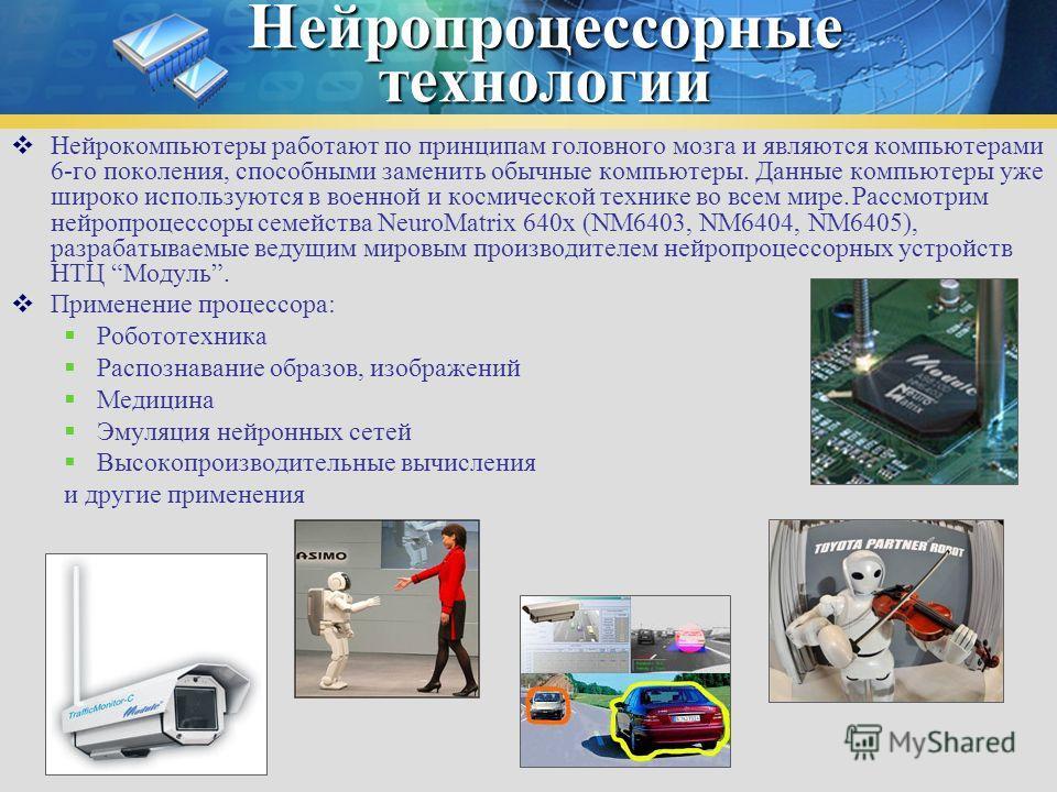 Нейропроцессорные технологии Нейрокомпьютеры работают по принципам головного мозга и являются компьютерами 6-го поколения, способными заменить обычные компьютеры. Данные компьютеры уже широко используются в военной и космической технике во всем мире.