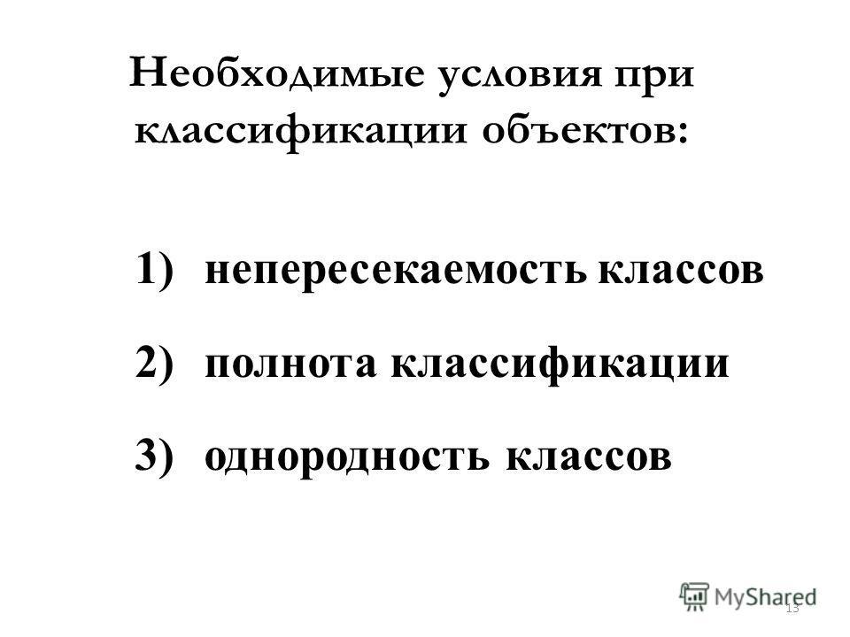 Необходимые условия при классификации объектов: 1)непересекаемость классов 2)полнота классификации 3)однородность классов 13
