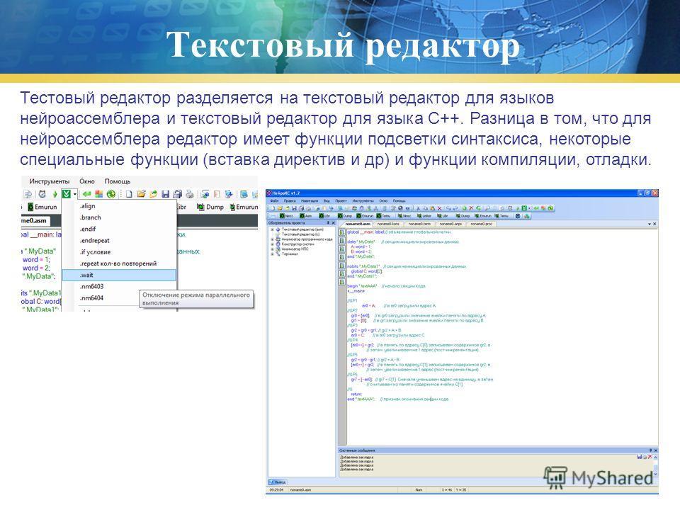 Текстовый редактор Тестовый редактор разделяется на текстовый редактор для языков нейроассемблера и текстовый редактор для языка C++. Разница в том, что для нейроассемблера редактор имеет функции подсветки синтаксиса, некоторые специальные функции (в