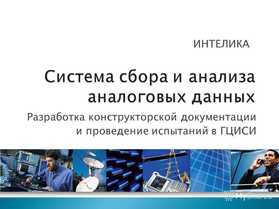 Разработка конструкторской документации и проведение испытаний в ГЦИСИ ИНТЕЛИКА