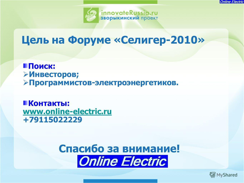 Цель на Форуме «Селигер-2010» Поиск: Инвесторов; Программистов-электроэнергетиков. Контакты: www.online-electric.ru +79115022229 Спасибо за внимание!
