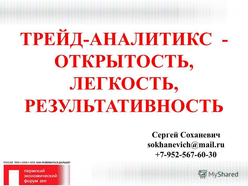 ТРЕЙД-АНАЛИТИКС - ОТКРЫТОСТЬ, ЛЕГКОСТЬ, РЕЗУЛЬТАТИВНОСТЬ Сергей Соханевич sokhanevich@mail.ru +7-952-567-60-30