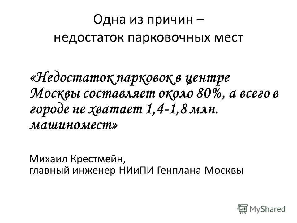 Одна из причин – недостаток парковочных мест «Недостаток парковок в центре Москвы составляет около 80%, а всего в городе не хватает 1,4-1,8 млн. машиномест» Михаил Крестмейн, главный инженер НИиПИ Генплана Москвы