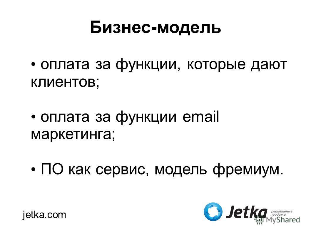 Бизнес-модель jetka.com оплата за функции, которые дают клиентов; оплата за функции email маркетинга; ПО как сервис, модель фремиум.
