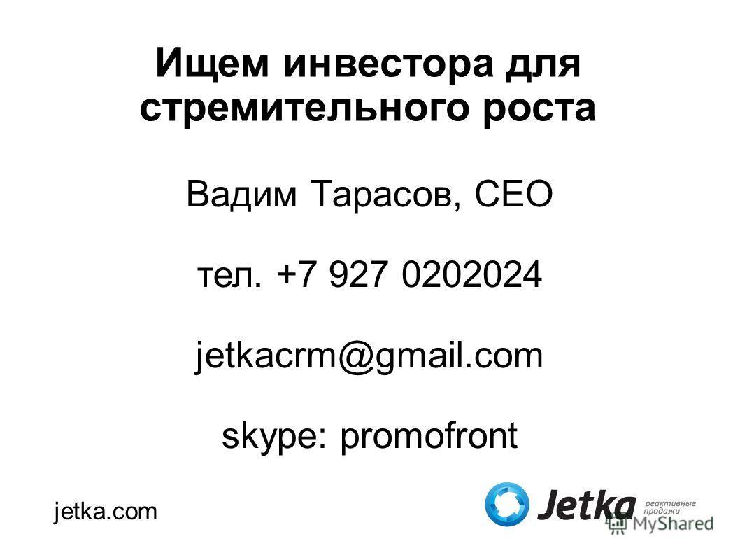 Ищем инвестора для стремительного роста Вадим Тарасов, CEO тел. +7 927 0202024 jetkacrm@gmail.com skype: promofront jetka.com