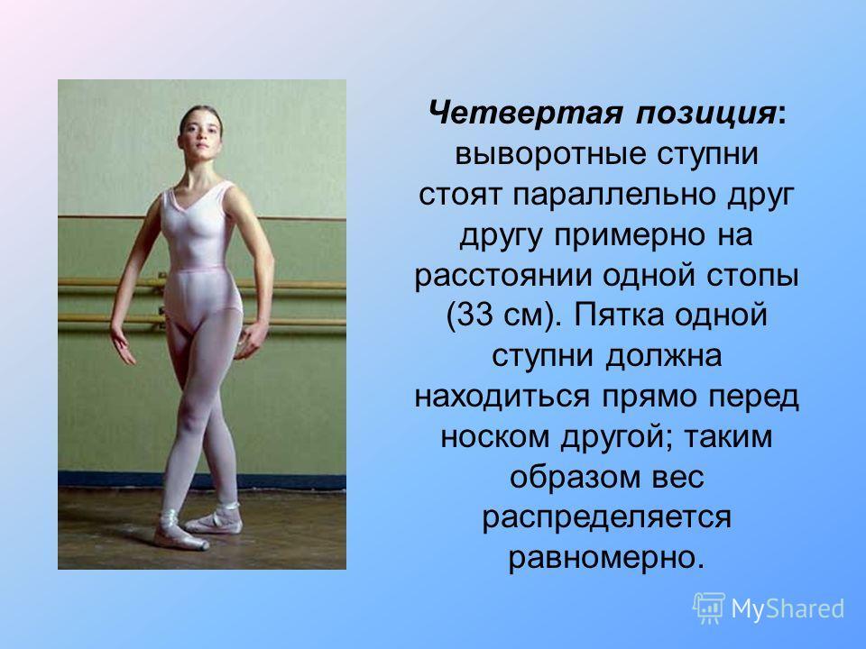 Четвертая позиция: выворотные ступни стоят параллельно друг другу примерно на расстоянии одной стопы (33 см). Пятка одной ступни должна находиться прямо перед носком другой; таким образом вес распределяется равномерно.